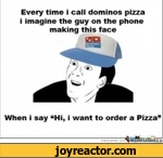 """Every time i call dominos pizza i imagine the guy on the phone making this faceWhen i say Hi, i want to order a Pizza""""merrjecenter.com"""