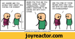 HEY, WHERE ARE YOU GOING? WHY AREN'T YOU STAYING FOR DINNER? J -WHEN YOU TOLD ME YOU WERE HAVING AN OPEN THANKSGIVING, 1 DIDN'T EXPECT EVERYONE TO BE HAVING SEX WITH EACH OTHER. ^ARE YOU ONE OF THOSE PRUDES WHO ONLY HAS SEX WITH HIS OWN FAMILY ON THANKSGIVING? JCyanide and Happiness '& bxplosm.net |