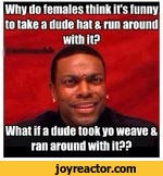 Why do females think it's funny to take a dude hat & run aroundwith itPWhat if a dude took yo weave & ran around with itPP