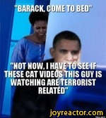 """BARACK,""MOT MOW, IHAVETO SEE I THESE CAT VIDEOSTHIS GUY ISwatching are TerroristRELATED"""