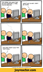 YOU CAN'T BIGHT CLICK THAT THAT'S REAL.I Cyanide and Happiness  Explosm.netYOU SPEND TOO MUCH TIME ON THE COMPUTER. I THINK YOU'RE ADDICTEDWHAT? NO I'M NOT. DON'T BE STUPID