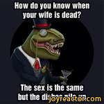How do you know whenyour wife is dead?APm%I 7 v/ jfevThe sex is the same but the dishes pile up