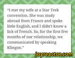 I met my wife at a Star Trek convention. She was study abroad from France and spoke little English, and I didnt know a lick of French. So, for the first few months of our relationship, we communicated by speaking Klingon.