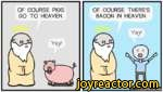 OF COURSE PIGS GO TO HEAVEN.OF COURSE THERE'S BACON IN HEAVEN.