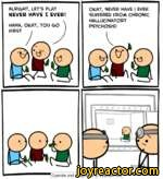 alright, let's playOKAY, NEVER HAVE I EVER1 NEVER HAVE I EVER!suffered from chronic\hallucinatoryHAHA, OKAY, YOU GO \PSYCHOSIS!FIRST jI Cyanide and Happiness Explosm.net