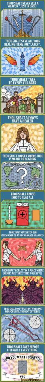 THOU SHALT NEVER SELL A WEAPON JUST IN CASETHOU SHALT SAVE ALL YOUR HEALING ITEMS FOR LATER.THOU SHALT TALK TO EVERY VILLAGERTHOU SHALT ALWAYS HAVE A HEALERTHOU SHALT FORGET WHERE THOU IS MEANT TO BE GOINGTHOU SHALT ABUSE INNS TO HEAL ALLTHOU SHALT NEVER USE A GUN (THEY NEVER DO AS MUCH DAMAGE AS A