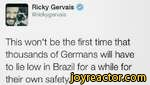 Ricky Gervais )@rickygervaisThis won't be the first time that thousands of Germans will have to lie low in Brazil for a while for their own safety.