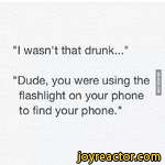 """I wasn't that drunk...""""Dude, you were using the flashlight on your phone to find your phone."""