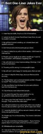 21 Best One-Liner Jokes EverS. .|'I^HjVIA9GAG.COM1.1 hate Russian dolls, they're so full of themselves.2.1 asked my North Korean friend how it was there, he said he couldn't complain.3. My girlfriend started smoking, so I slowed down and applied Lubricant.4. Don't let an extra chromosome get you