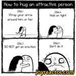 Houj to hug an attractive personWrap your arms around him or her.Step a..Hold on tightStep 3.DO NOT get an erection.Step h Dont do it.TV Oatmeal Kttp.//tVieoatmealcom