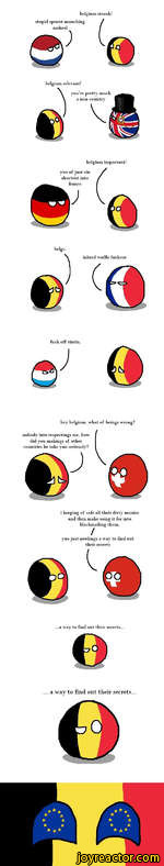 belgium stronk! stupid sprout-muncliing asshoelo; &belgium relevant!youre pretty much a non-countrvtbelgium important!vuo of just ein shortcut into franceJ&belgi-inbred waffle fuckeurfuck off tint in.QJ hey belgium. what of beings wrong?nobody into respectings me. how did you makings of other