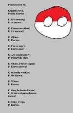 Polish lesson #1English: Fuck.Polish: Kurwa!E: Its amazing!P: O kurwa!E: Excuse me what?P: Co kurwa?!E: Oh no..P: Kurwa..E: Im so angry.P: Kurwa mac!E: Are you insane?!P: Pokurwilo ci$?!E: Oh no, Im late again! P: Kurwa znowu!E: It finally worked!P: No kurwa.E: Whore.P: Kurwa.E: Omg he looked at