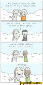 MR. GUTENBURG,I WILL GIVE YOU THE GIFT OF INVENTIVENESS...AND MR. MORGAN FREEMAN, YOU WILL BE BLESSED WITH...