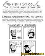 HIGH School C____________________The biggest uaste of your lifeWe've all experienced high school. For some of us, it's just a distant and uncomfortable memory, but for some unfortunate souls, it's still a daily nightmare. High school sucks a ton, but most importantly, it's one big waste of time.