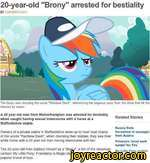 "20-year-old ""Brony"" arrested for bestialityP COMMENTS (257)The brony was shouting the name 'Rainbow Dash"", referencing the pegasus pony from the show that hit the Internet by storm.A 20 year old man from Wolverhampton was arrested for bestiality when caught having sexual intercourse with a horse at"