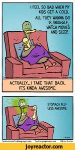 I FEEL SO BAD WHEN MY KIDS GET A COLD.ALL THEY WANNA DO IS SNUGGLE. WATCH MOVIES AND SLEEP.The Daily DotFacebook.com/FowlLanguageComic8 FowlLanguageComics.com Brian GordonACTUALLY... I TAKE THAT BACK. ITS KINDA AWESOME.-briavJ.STOMACH FLU-LESS AWESOME.Facebook.com/FowllQnguageComics