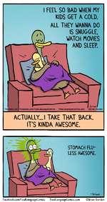 I FEEL SO BAD WHEN MY KIDS GET A COLD.ALL THEY WANNA DO IS SNUGGLE. WATCH MOVIES AND SLEEP.The Daily DotFacebook.com/FowlLanguageComic8 FowlLanguageComics.com Brian GordonACTUALLY... I TAKE THAT BACK. ITS KINDA AWESOME.-briavJ.STOMACH FLU-LESS AWESOME.Facebook.com/FowllQnguageComics