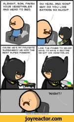 CRUSE HES MY FAVORITE SUPERHERO/ HE HAS THE BEST SUPER POWERS/LIKE THE POWER TO NEVER HAVE TO HAVE A BEDTIME OR EAT HIS VEGETABLES.ALRIGHT, SON, FINISH YOUR VEGETABLES AND HEAD TO BED.OH YEAH, AND SON? WHY DO YOU LIKE BATMAN SO MUCH?| Cyanide and Happiness  Explosm.net |