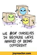 WE BOX OURSELVESIN BECAUSE WE'RE AFRAID OF BEINGdifferent
