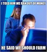 i tol'd him we ran out of money, he said we should farm