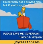I'm normally not a praying man, but if you're up there. Please save me, superman! Homer. J. Simpson