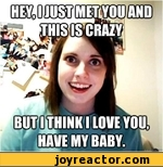 hey, i just met you and this is crazy, but i think i love you, have my baby
