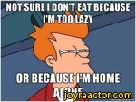 not sure i don't eat because i'm too lazy or because i'm home alone
