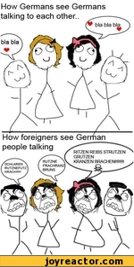 How Germans see Germans talking to each other.. How foreigners see Gerrfian ' people talkingf RITZEN REIBSSTRUTZEN^---\ ( grutzenRUTZNE \V KRANZEN BRACHEN!!!!!!!! FRACHRANZj \. CJ BRUNS J----^SCHLAREN > RUTZNEFUTZ KRACH!!!!! ,