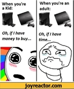 When you're a Kid:Oh, if I have money to buy...When you're an adult:Oh, if I have time...i