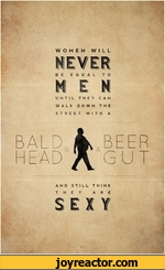 fl** *4 ^ WOMEN WILLBE EQUAL TON E NUNTIL THEY CAN WALK DOWN THE STREET WITH ABALD, V BEER HEADGUTAND STILL THINK THEY ARESEXY