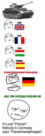 "PAHZERKAMPFWACEMARE YOU FUCKING KIUOINC MEIt's just ""Panzer"".Nobody in Germany says ""Panzerkampfwagen""."