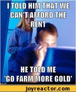 I told him that we can't afford the rent. He told me Go farm more gold