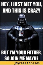 HEY, I JUST MET YOU, AND THIS IS CRAZYBUT I'M YOUR FATHER, SO JOIN ME MAYRE