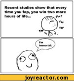 Recent studies show that everytime you fap, you win two morehours of life.../ (O'Q \ I *p V J * 0 * *f^ N\immortal. J--V J