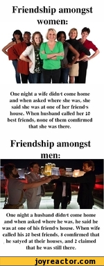 Friendship amongst women:One night a wife didn't come home and when asked where she was, she said she was at one of her friend's house. When husband called her 10 best friends, none of them comfirmed that she was there.Friendship amongst men:One night a husband didn't come home and when asked where