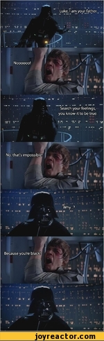 Luke, I am your father.. 1 ir E Search your feelings, you know it to be true. No, that's impossible! I Because you're black!