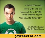 "- Dr. Sheldon Cooper The Big Bang TheoryA neutron walksinto a bar and askshow much for a drink. The bartender replies""For you, no charge""."