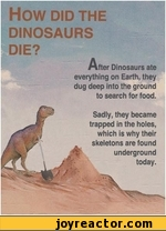 HOW DID THEDINOSAURSDIE?After Dinosaurs ate everything on Earth, they dug deep into the ground to search for food.Sadly, they became trapped in the holes, which is why their skeletons are found underground today.