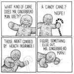 WHAT KIND OF CANE DOES MR. GINGERRREADTHOSE AREN T COVERED BT HEAUH INSURANCE !  CANE?FIGURE SOMETHINGELSE OUT,MR. GINGERBREAD