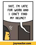 SHIT, I'M LATE FOR WORK AND I CAN'T FIND m HELMET