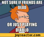 not sure if friends are dead or just playuing diablo