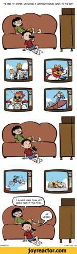 ME AMD My SISTER WATCH IMG A CARTOOM REROM, BACK IM THE DAy.