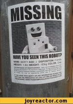 HAVE YOU SEEN THIS ROBOT?NAME: BERTY AGE: 2 DISPOSITION: Friendly HEIGHT: 1.8m WEIGHT: 183kg COLOR: GreSMSTANCES OF DISAPPEARANCE: Betty was inv<,*es^****hn rSi dl$,urtianco* m the downtown Fargo Area. He **tr*' 3ir,. 3Ji-* 'ISau * Sub*Paco Indicator) unexpectedly went ^^jryafKetr?16*M He may b,