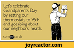 Let's celebrate Grandparents Day by setting our thermostats to 95F and gossiping about our neighbors' health,