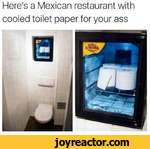 Here's a Mexican restaurant with cooled toilet paper for your ass