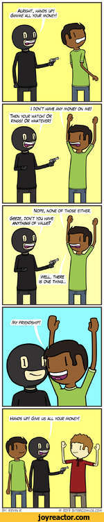 Alright, hanps up! Gimme All your money!I DON'T HAVE ANY MONEY ON ME!NOPE, NONE OF THOSE EITHER.Hands up! give us all your money!by: Kevin k Ron bitercomics.com