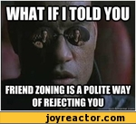 What if i told ypu friend zoning is a polite way of rejecting you