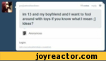 youjustwaitandsee:11 notes reply ^im 13 and my boyfriend and I want to fool around with toys if you know what I mean ;] ideas?^ Anonymous LegosAA voumstwfrtandsc* 3 Question
