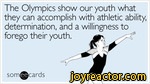 The Olympics show our youth what they can accomplish with athletic ability, determination, and a willingness to forego their youth.cardsI