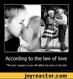 """According to the law of love """"The one"""" appears in you life either too early or too late"""
